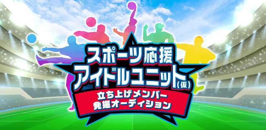 スポーツ応援アイドルユニット(仮)立ち上げメンバー発掘オーディション