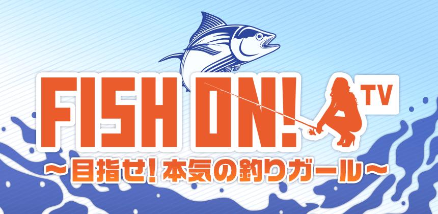 FISH ON!TV ~目指せ!本気の釣りガール~