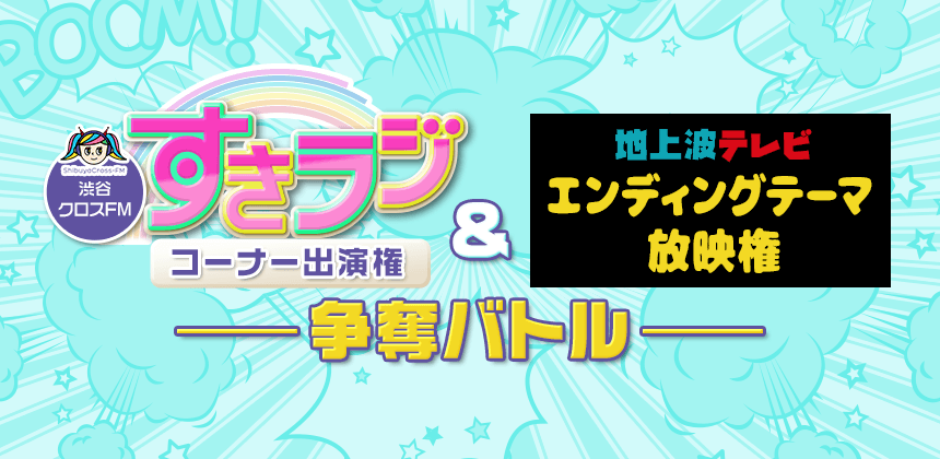 渋谷クロスFM「すきラジ」コーナー出演権&地上波テレビ エンディングテーマ放映権争奪バトル
